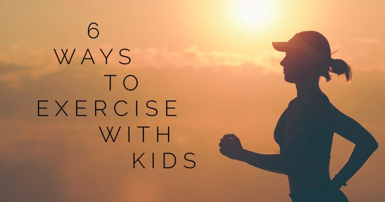 6 Ways to Fit Exercise into your Day with Kids